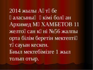 2014 жылы Ақтөбе қаласының әкімі болған Архимед МҰХАМБЕТОВ 11 желтоқсан күні
