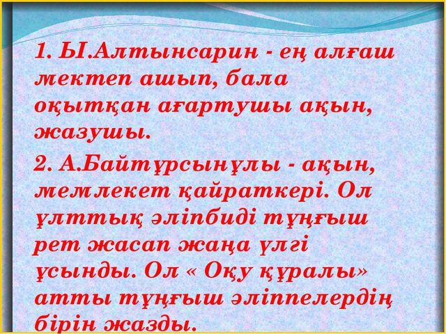 1. Ы.Алтынсарин - ең алғаш мектеп ашып, бала оқытқан ағартушы ақын, жазушы....