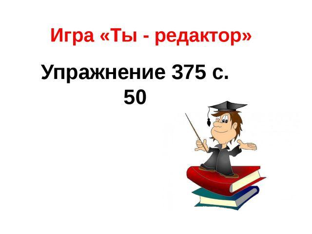 Игра «Ты - редактор» Упражнение 375 с. 50