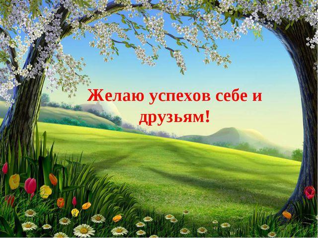 Желаю успехов себе и друзьям!