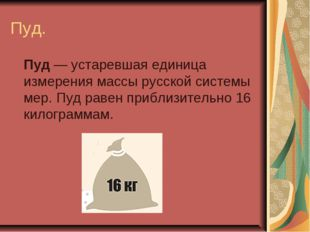 Пуд. Пуд— устаревшаяединица измерениямассырусской системы мер. Пуд равен