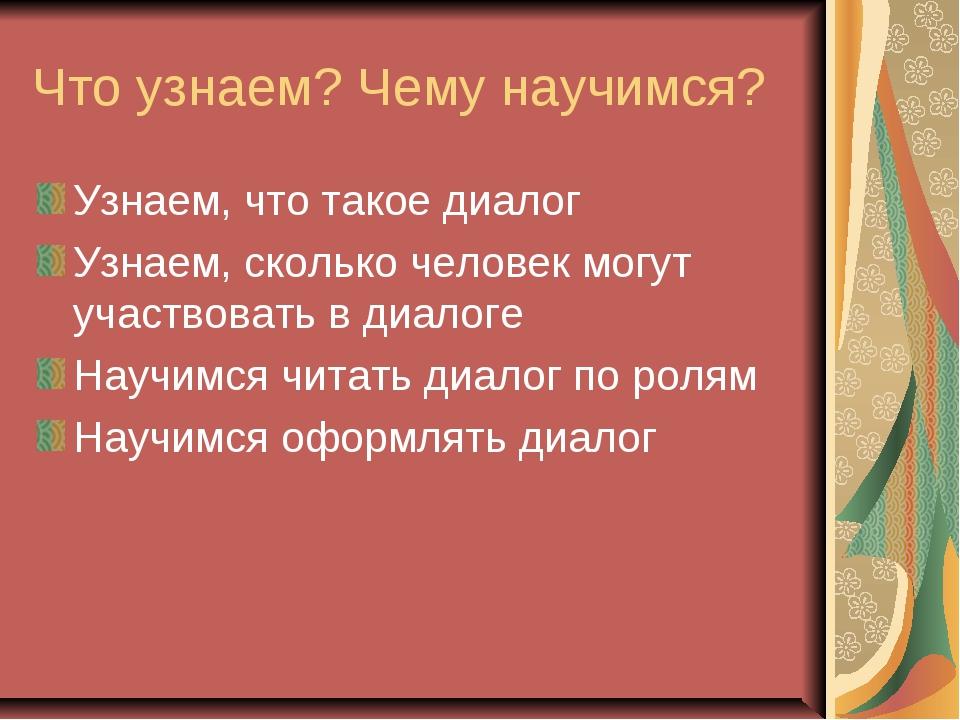 Что узнаем? Чему научимся? Узнаем, что такое диалог Узнаем, сколько человек м...