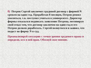 б) Петров Сергей заключил трудовой договор с фирмой N сроком на один год. Про