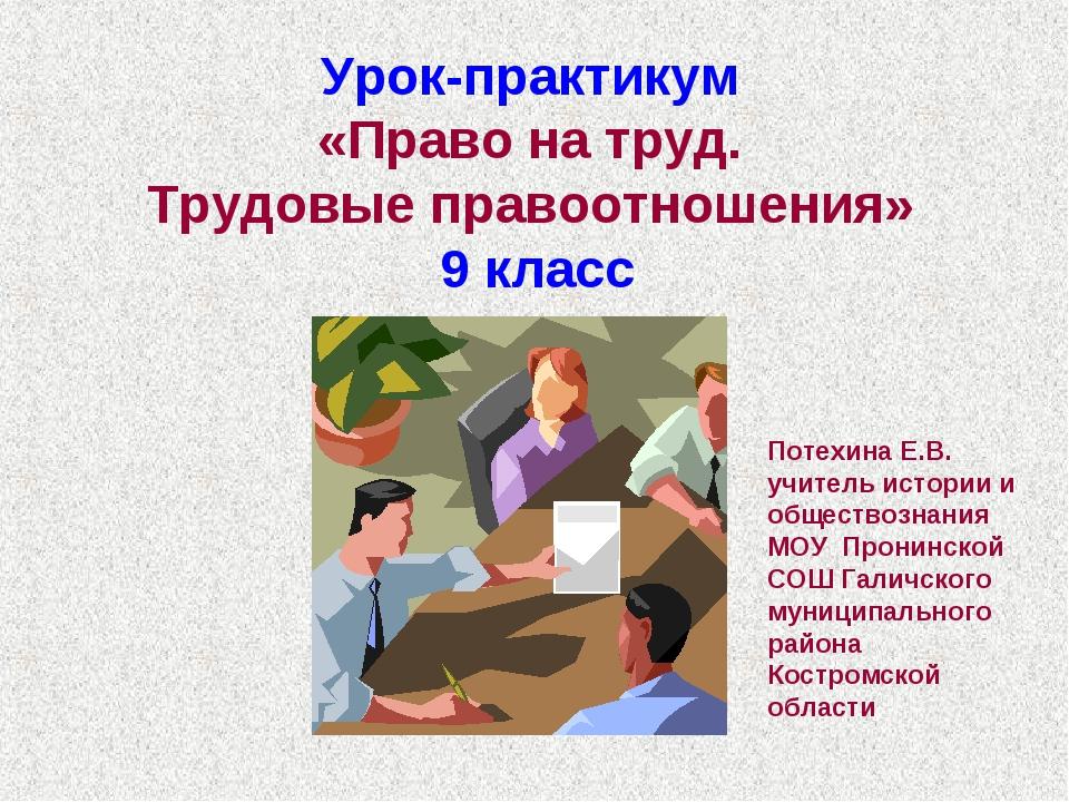 Урок-практикум «Право на труд. Трудовые правоотношения» 9 класс Потехина Е.В....