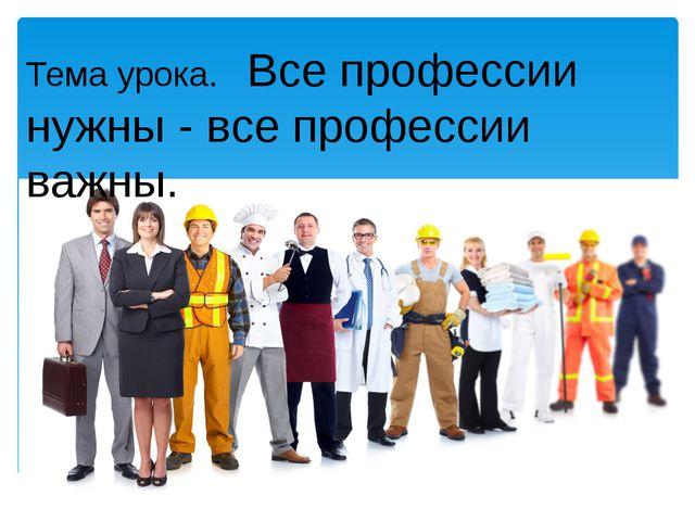 Тема урока. Все профессии нужны - все профессии важны.