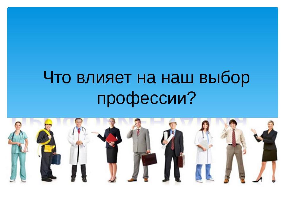 Что влияет на наш выбор профессии?