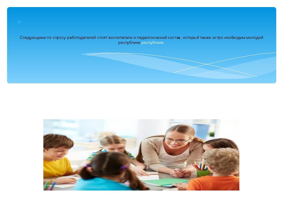 Следующими по спросу работодателей стоят воспитатели и педагогический состав...