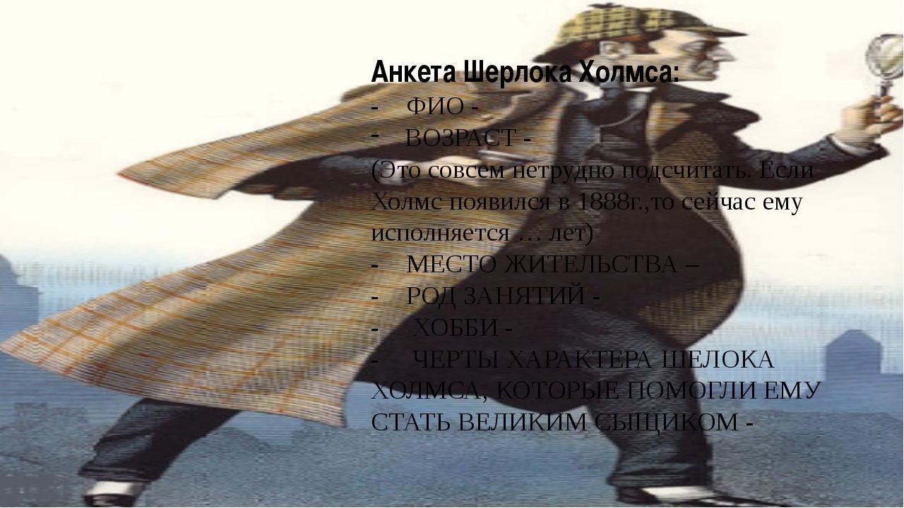 Анкета Шерлока Холмса: - ФИО - ВОЗРАСТ - (Это совсем нетрудно подсчитать. Есл...
