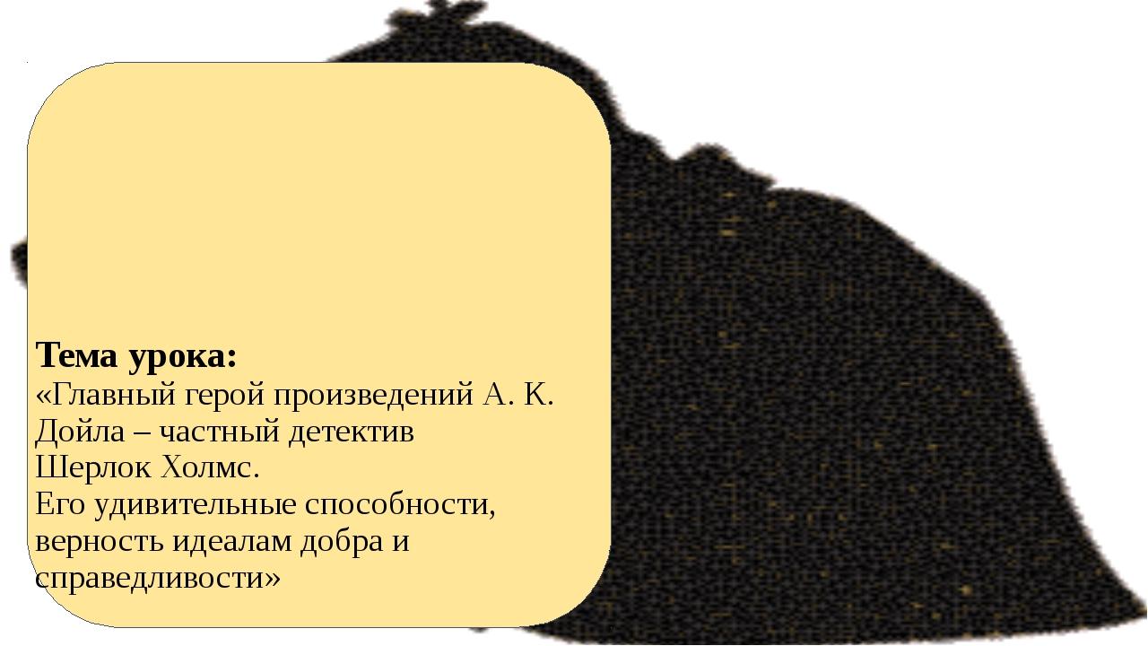 Тема урока: «Главный герой произведений А. К. Дойла – частный детектив Шерло...