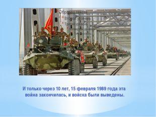 И только через 10 лет, 15 февраля 1989 года эта война закончилась, и войска б