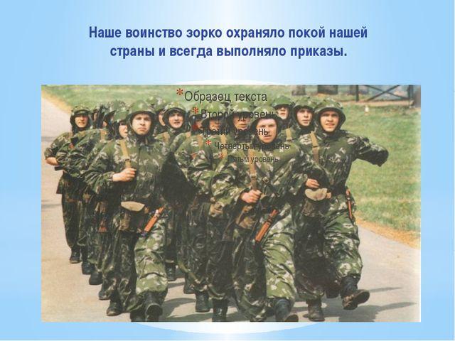 Наше воинство зорко охраняло покой нашей страны и всегда выполняло приказы.