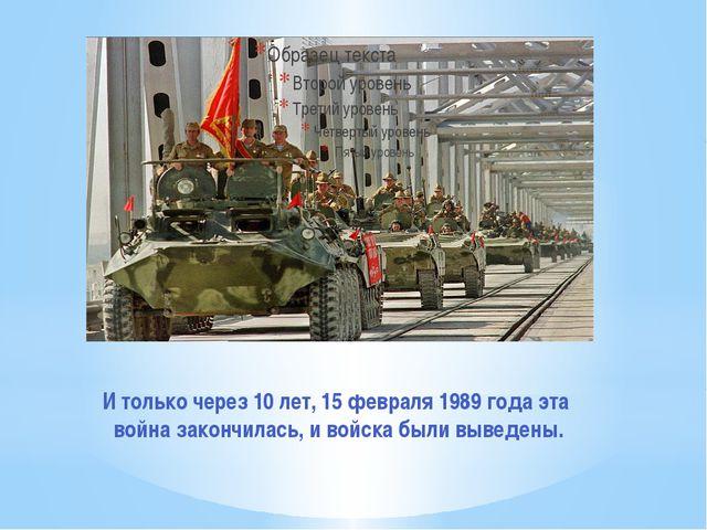 И только через 10 лет, 15 февраля 1989 года эта война закончилась, и войска б...