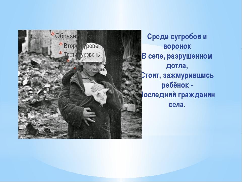 Среди сугробов и воронок В селе, разрушенном дотла, Стоит, зажмурившись ребён...