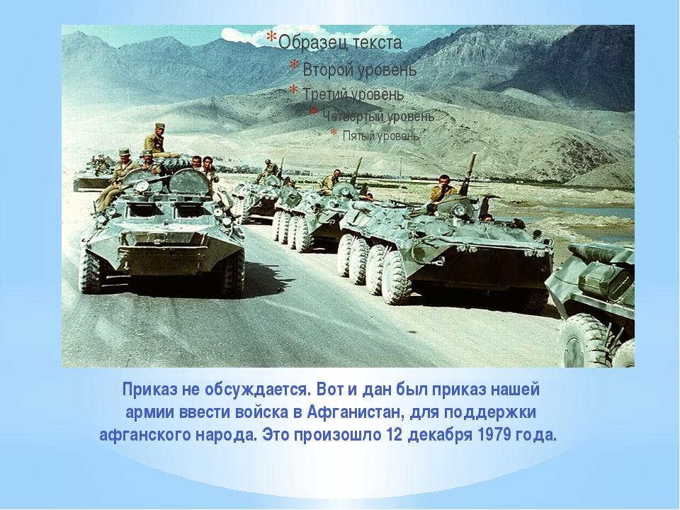 Приказ не обсуждается. Вот и дан был приказ нашей армии ввести войска в Афган...