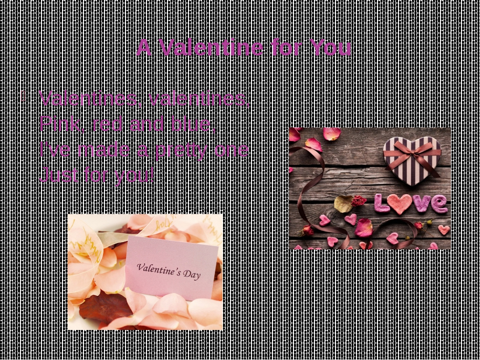 A Valentine for You Valentines, valentines, Pink, red and blue, I've made a p...