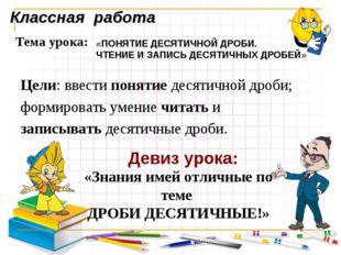 Классная работа Тема урока: «ПОНЯТИЕ ДЕСЯТИЧНОЙ ДРОБИ. ЧТЕНИЕ И ЗАПИСЬ ДЕСЯТИ