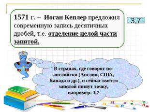 1571 г. – Иоган Кеплер предложил современную запись десятичных дробей, т.е. о