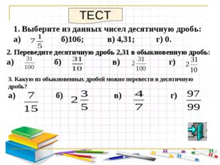Выберите из данных чисел десятичную дробь: а) б)106; в) 4,31; г) 0. ТЕСТ 2. П