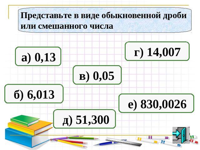 Представьте в виде обыкновенной дроби или смешанного числа а) 0,13 б) 6,013 в...