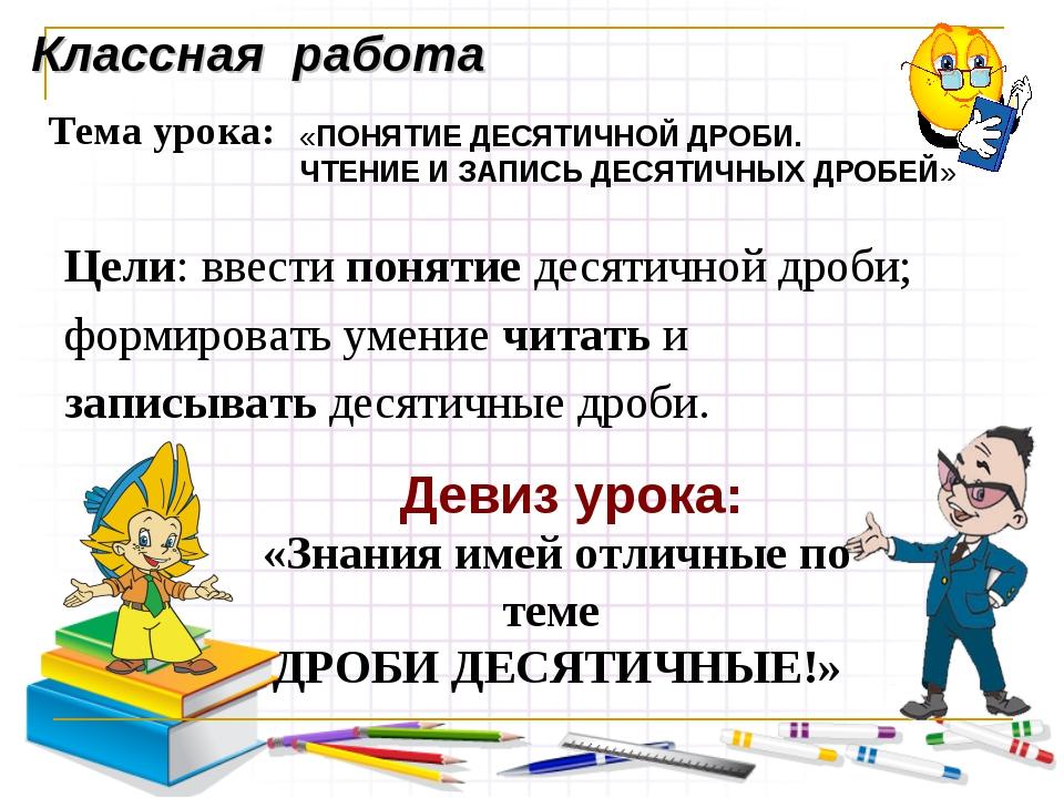 Классная работа Тема урока: «ПОНЯТИЕ ДЕСЯТИЧНОЙ ДРОБИ. ЧТЕНИЕ И ЗАПИСЬ ДЕСЯТИ...