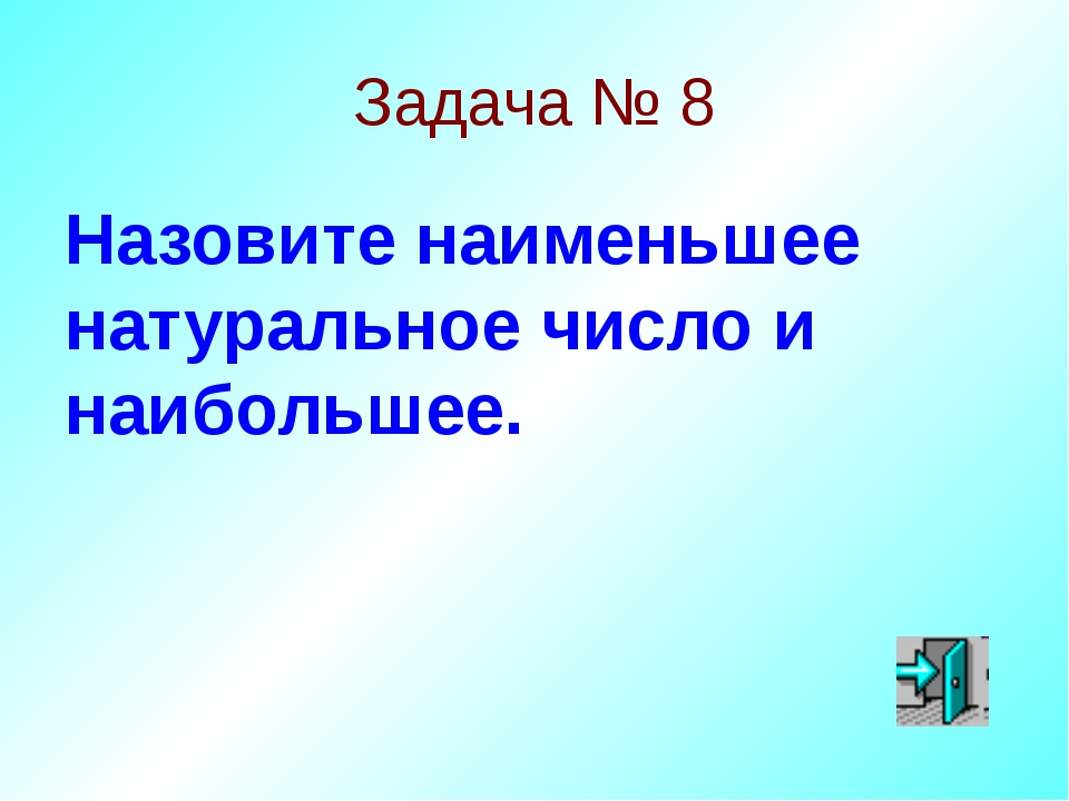 Задача № 8 Назовите наименьшее натуральное число и наибольшее.