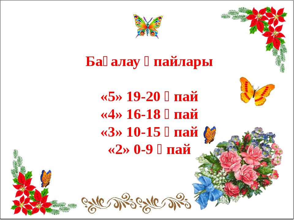 Бағалау ұпайлары «5» 19-20 ұпай «4» 16-18 ұпай «3» 10-15 ұпай «2» 0-9 ұпай