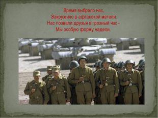 Время выбрало нас, Закружило в афганской метели, Нас позвали друзья в грозный