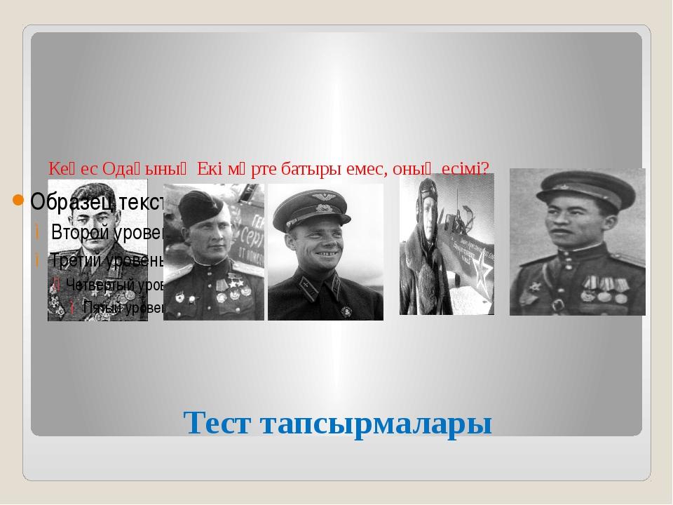 Тест тапсырмалары Кеңес Одағының Екі мәрте батыры емес, оның есімі?