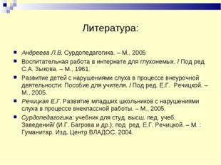 Литература: Андреева Л.В. Сурдопедагогика. – М., 2005 Воспитательная работа в