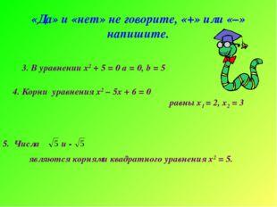 «Да» и «нет» не говорите, «+» или «–» напишите. 3. В уравнении х2 + 5 = 0 а =