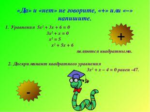 «Да» и «нет» не говорите, «+» или «–» напишите. Уравнения 5х2 + 3х + 6 = 0 3х
