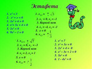 Эстафета х2 = 3 х2 + х = 0 3х2 + 6 = 0 х2+ 5х + 4 = 0 3х2 = 0 9х2 – 1 = 0 х2