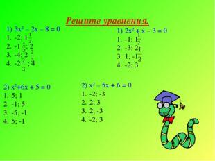 Решите уравнения. 3х2 – 2х – 8 = 0 -2; 1 -1 ; 2 -4; 2 -2 ; 4 2х2 + х – 3 = 0