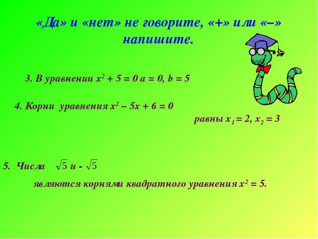 «Да» и «нет» не говорите, «+» или «–» напишите. 3. В уравнении х2 + 5 = 0 а =...