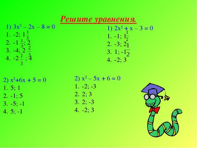 Решите уравнения. 3х2 – 2х – 8 = 0 -2; 1 -1 ; 2 -4; 2 -2 ; 4 2х2 + х – 3 = 0...