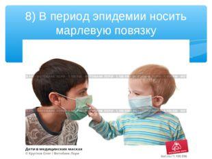 8) В период эпидемии носить марлевую повязку