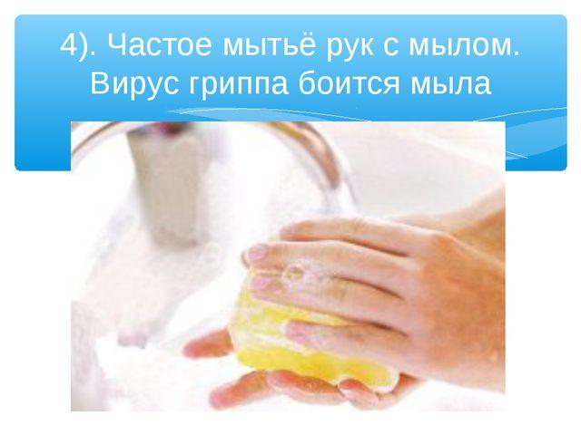 4). Частое мытьё рук с мылом. Вирус гриппа боится мыла