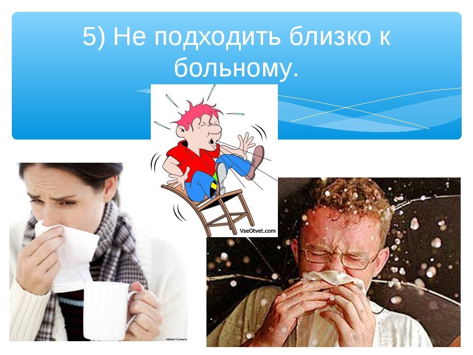 5) Не подходить близко к больному.