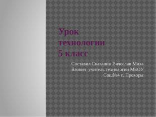 Урок технологии 5 класс Составил Скакалин Вячеслав Миха йлович учитель технол