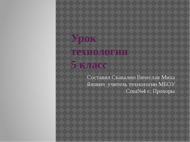Урок технологии 5 класс Составил Скакалин Вячеслав Миха йлович учитель технол...