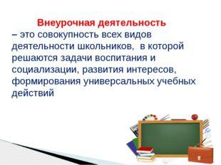 Внеурочная деятельность – это совокупность всех видов деятельности школьнико