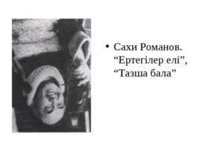 """Сахи Романов. """"Ертегілер елі"""", """"Тазша бала"""""""