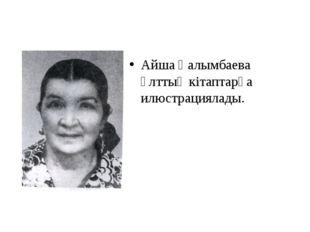 Айша Ғалымбаева ұлттық кітаптарға илюстрациялады.