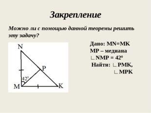 Закрепление Можно ли с помощью данной теоремы решить эту задачу? Дано: MN=MK