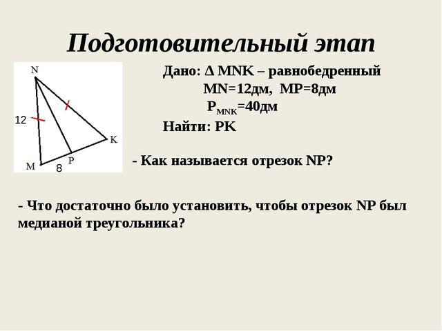 Подготовительный этап Дано: ∆ MNK – равнобедренный MN=12дм, MP=8дм РMNK=40дм...