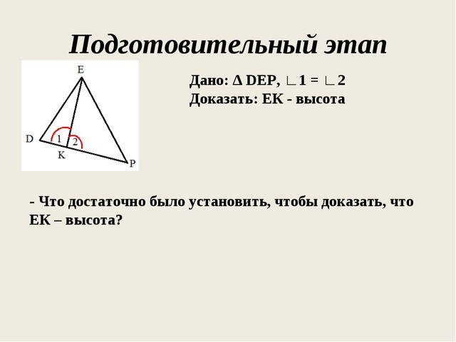Подготовительный этап Дано: ∆ DEP, ∟1 = ∟2 Доказать: ЕК - высота - Что достат...
