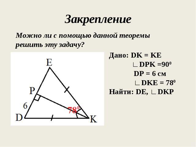 Закрепление Можно ли с помощью данной теоремы решить эту задачу? Дано: DK = K...