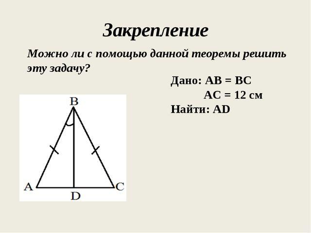 Закрепление Можно ли с помощью данной теоремы решить эту задачу? Дано: АВ = В...