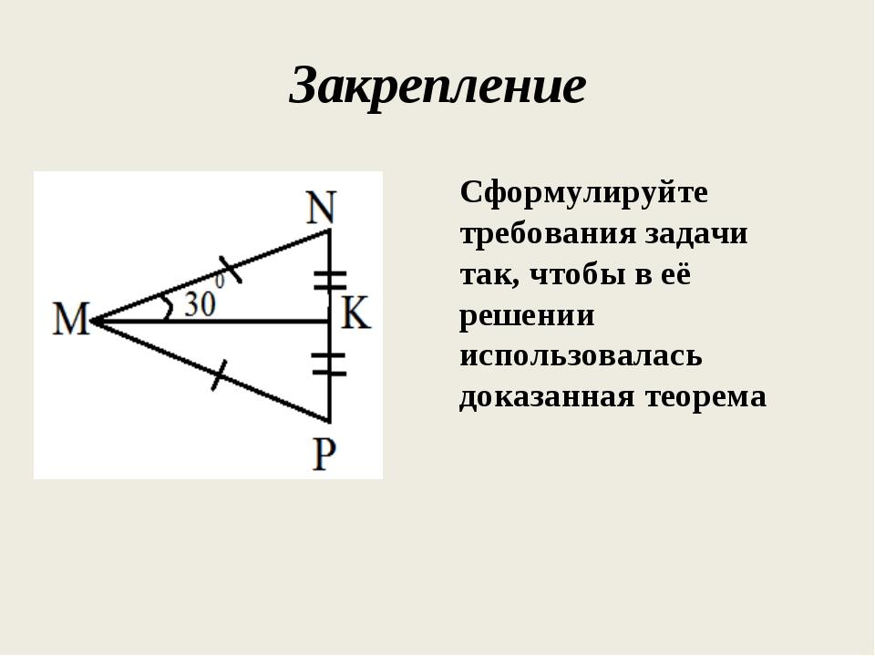 Закрепление Сформулируйте требования задачи так, чтобы в её решении использов...