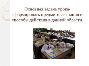 Основная задача урока- сформировать предметные знания и способы действия в да
